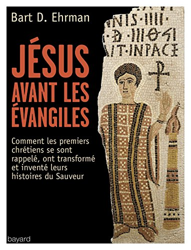 Jésus avant les Evangiles : Comment les premiers chrétiens se sont rappelés, ont transformé et inventé leurs histoires du Sauveur
