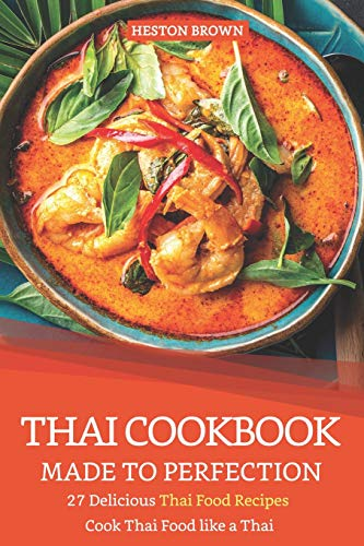Thai Cookbook Made to Perfection: 27 Delicious Thai Food Recipes - Cook Thai Food like a Thai