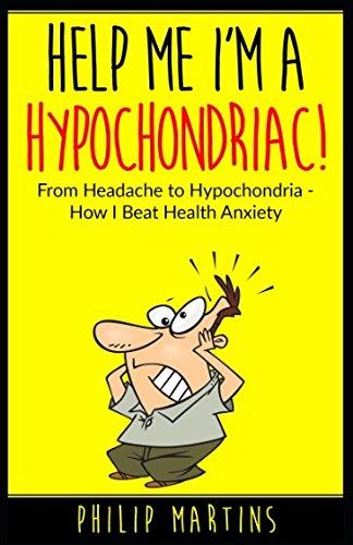 Help Me I'm A Hypochondriac!: From Headache to Hypochondria - How I Beat Health Anxiety