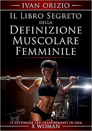 Il libro segreto della definizione muscolare femminile. 12 settimane per trasformarti in una X Woman