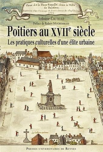 Poitiers au XVIIe siècle : Les pratiques culturelles d'une élite urbaine par Antoine Coutelle