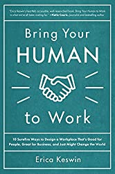 Bring Your Human to Work: 10 Surefire Ways to Design a Workplace That Is Good for People, Great for Business, and Just Might Change the World