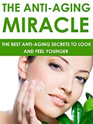 Anti Aging: The Anti-Aging Miracle - The Best Anti-Aging Secrets To Look and Feel Younger: Anti-Aging (English Edition)