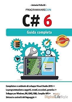 Programmare con C# 6: Guida completa di [Pelleriti, Antonio]