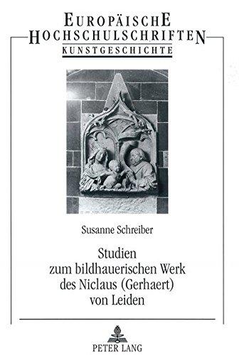 Studien Zum Bildhauerischen Werk Des Niclaus (Gerhaert) Von Leiden (Europaeische Hochschulschriften / European University Studie)