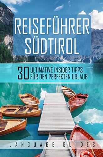 Reiseführer Südtirol: 30 ultimative Insider Tipps für den perfekten Urlaub (inkl. Reiseberichte, italienisch Wörterbuch, Restaurant- und Hotelguide und exklusiver Packliste)