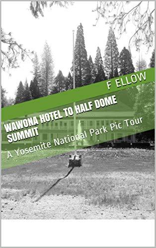 Wawona Hotel to Half Dome Summit: A Yosemite National Park Pic Tour (English Edition)
