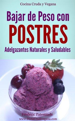 Bajar de Peso con Postres Adelgazantes Saludables y Naturales: Cocina Cruda para Veganos y Vegetarianos por Frederic Patenaude