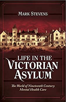 Life in the Victorian Asylum: The World of Nineteenth Century Mental Health Care by [Stevens, Mark]