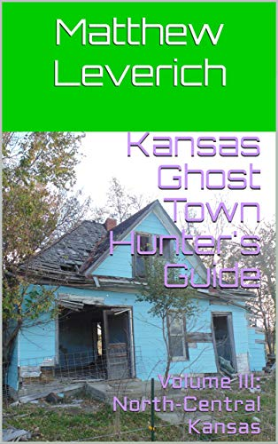Kansas Ghost Town Hunter's Guide: Volume III: North-Central Kansas (English Edition)
