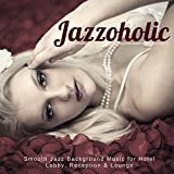 Jazzoholic - Smooth Jazz Background Music For Hotel Lobby, Reception & Lounge