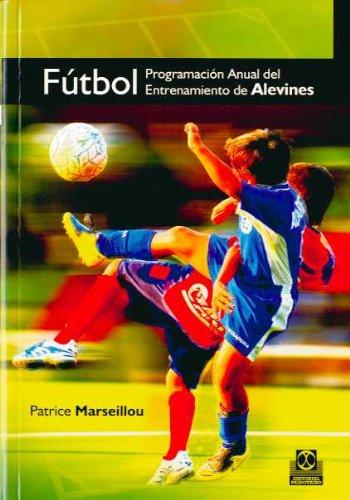 Fútbol. Programación Anual Del Entrenamiento De Alevines (Deportes) por Patrice Marseillou