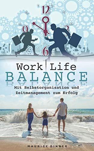 Work Life Balance - Mit Selbstorganisation und Zeitmanagement zum Erfolg [Arbeit und Familie/Freizeit im Einklang] weniger Stress und mehr Zeit!