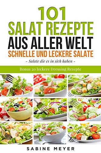 Salate: 101 Salat Rezepte aus aller Welt ,schnell und leckere Salate - einfache Salat Rezepte zum nachmachen: Bonus 20 leckere Dressing Rezepte dazu Einfach Salat