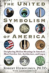 The United Symbolism of America: Deciphering Hidden Meanings in America's Most Familiar Art, Architecture, and Logos: Deciphering Hidden Messages in ... Most Familiar Art, Architecture, and Logos