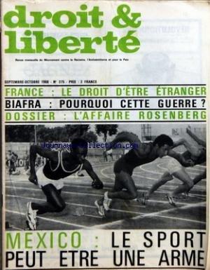 DROIT ET LIBERTE [No 275] du 01/09/1968 - MOUVEMENT CONTRE LE RACISME ET L'ANTISEMITISME FRANCE - LE DROIT D'ETRE ETRANGER - BIAFRA - POURQUOI CETTE GUERRE - DOSSIER - L'AFFAIRE ROSENBERG - MEXICO - LE SPORT PEUT ETRE UNE ARME - DANS CE NUMERO - FRANCE LE DROIT D'ETRE ETRANGER - DEPUIS MAI UNE VAGUE D'EXPULSIONS INJUSTIFIEES - LE RETOUR DE L'OAS - DES AMNISTIES QUI ONT DES MILLIERS DE CRIMES A LEUR ACTIF - POLOGNE INQUIETANTES DISCRIMINATIONS - LE VIEIL ANTISEMITISME A LA VIE DURE - BIAFRA POUR