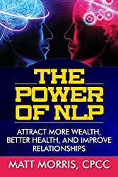 The Power of NLP: Attract More Wealth, Better Health, And Improve Relationships (Neurolinguistic Programming, Life Coaching, NLP, Lie Detection) (Volume 1) by Matt Morris (2014-11-17)