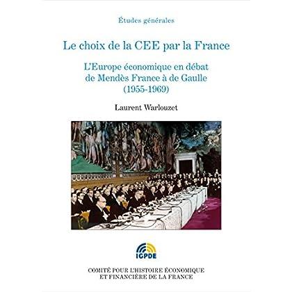Le choix de la CEE par la France: L'Europe économique en débat de Mendès France à de Gaulle (1955-1969) (Histoire économique et financière - XIXe-XXe)