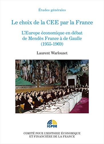 Le choix de la CEE par la France: L'Europe économique en débat de Mendès France à de Gaulle (1955-1969)