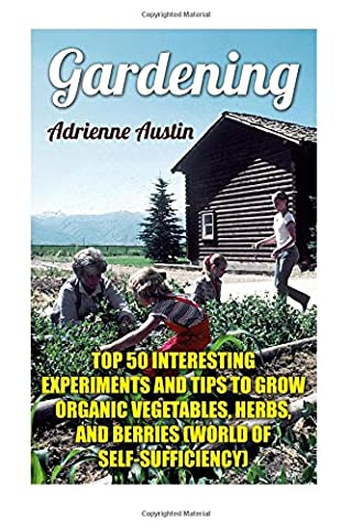 Gardening: Top 50 Interesting Experiments And Tips to Grow Organic