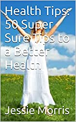 Health Tips: 50 Super Sure Tips to a Better Health (The 50 Super Sure Tips Book 1)