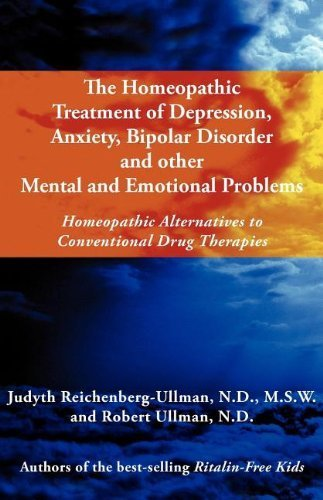 The Homeopathic Treatment of Depression, Anxiety, Bipolar and Other Mental and Emotional Problems: Homeopathic Alternatives to Conventional Drug Thera by Reichenberg-Ullman, Judyth, Ullman, Robert William (2012) Paperback