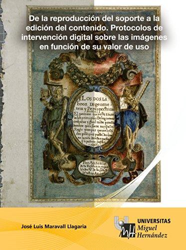 De la reproducción del soporte a la edición del contenido. Protocolos de intervención digital sobre las imágenes en función de su valor de uso. di Jose Luis Maravall Llagaria