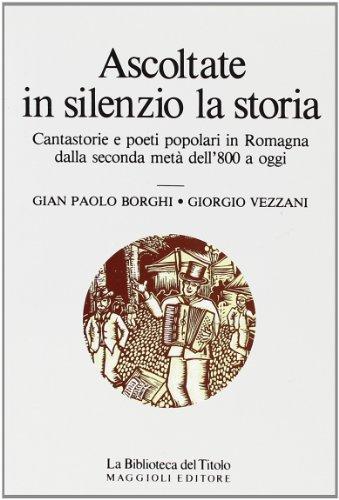 Ascoltate in silenzio la storia. Cantastorie e poeti popolari in Romagna dalla seconda metà dell'800 a oggi