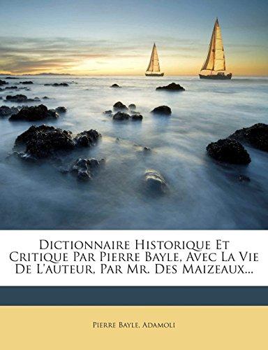 Dictionnaire Historique Et Critique Par Pierre Bayle, Avec La Vie de L'Auteur, Par Mr. Des Maizeaux.
