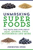 Unmasking Superfoods: The Truth and Hype About Acai, Quinoa, Chia, Blueberries and More