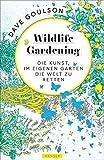 Wildlife Gardening: Die Kunst, im eigenen Garten die Welt zu retten - Dave Goulson