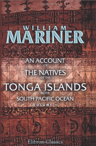 An Account of the Natives of the Tonga Islands, in the South Pacific Ocean: With an original grammar and vocabulary of their language. Compiled and ... years resident of those islands. Volume 2