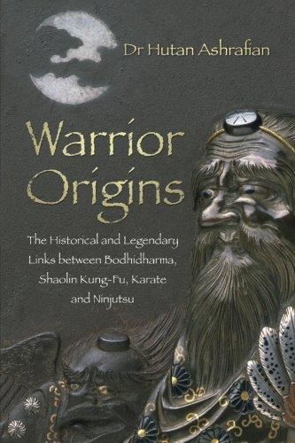Warrior Origins: The Historical and Legendary Links Between Bodhidharma's Shaolin Kung-Fu, Karate and Ninjutsu