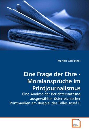 Eine Frage der Ehre - Moralansprüche im Printjournalismus: Eine Analyse der Berichterstattung ausgewählter österreichischer Printmedien am Beispiel des Falles Josef F.