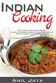 Indian Cooking: Fast and Fabulous Meals - Learn to Cook Healthy and Delicious Indian Food that People Love (Indian Recipes, Indian Cookbook, Healthy Meals) (English Edition) von [Jaya, Anil]