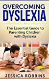 Dyslexia: The Essential Guide to Parenting Children with Dyslexia (Effective Parenting, Learning Disabilities, Reading Problems, Overcoming Dyslexia)