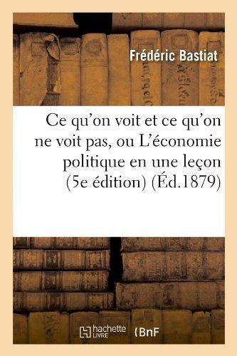 Ce qu'on voit et ce qu'on ne voit pas, ou L'conomie politique en une leon (5e dition) (d.1879)