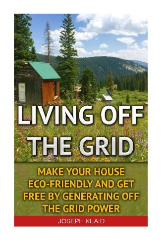 Preisvergleich Produktbild Living Off The Grid: Make Your House Eco-Friendly And Get Free By Generating Off The Grid Power: EMP Survival,  EMP Survival books,  EMP Survival ... EMP survival fiction,  Living off the grid