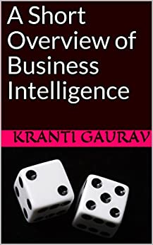 A Short Overview of Business Intelligence by [Gaurav, Kranti]