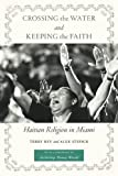 Crossing the Water and Keeping the Faith: Haitian Religion in Miami (North American Religions Series) by Terry Rey (2013-08-19)