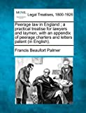 Peerage law in England ; a practical treatise for lawyers and laymen, with an appendix of peerage charters and letters patent (in English). by Francis Beaufort Palmer (2010-12-23)