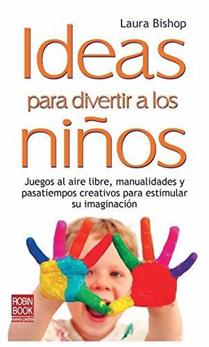 Ideas para divertir a los niños: Juegos al aire libre, manualidades y pasatiempos creativos para estimular su imaginación (Educacion (robin Book)) por Laura Bishop