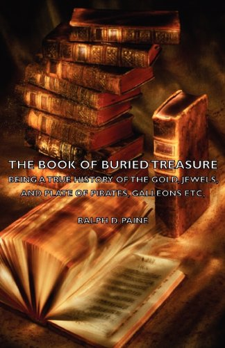 The Book of Buried Treasure - Being a True History of the Gold, Jewels, and Plate of Pirates, Galleons Etc,