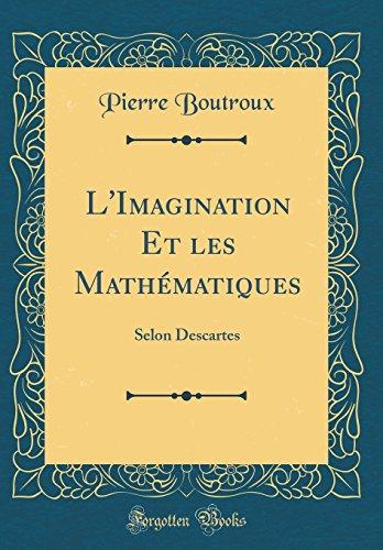 L'Imagination Et Les Mathématiques: Selon Descartes (Classic Reprint) par Pierre Boutroux