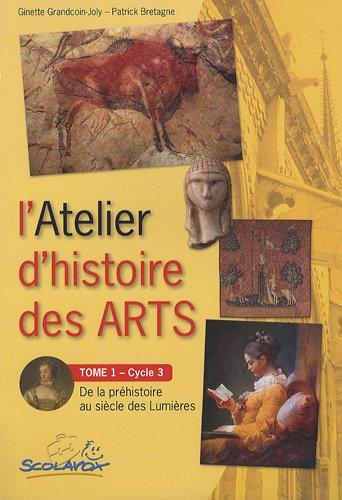 L'Atelier d'histoire des arts Cycle 3 : Tome 1, De la préhistoire au siècle des lumières