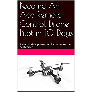 Become An Ace Remote-Control Drone Pilot in 10 Days: A short and simple method for ma