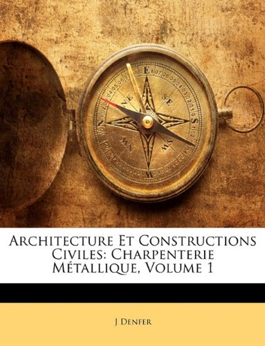 Architecture Et Constructions Civiles: Charpenterie Métallique, Volume 1 par J Denfer