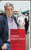 Tödlich Naher Osten: Eine Orientierung für das arabischen Chaos - Ulrich Kienzle