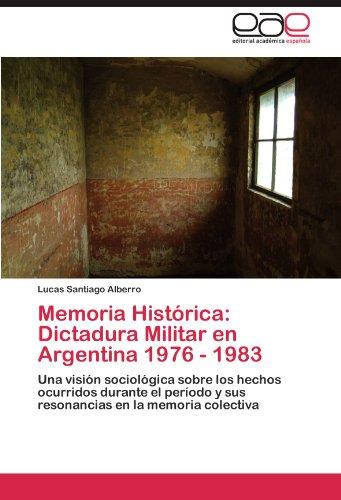 Memoria Histórica: Dictadura Militar en Argentina 1976 - 1983: Una visión sociológica sobre los hechos ocurridos durante el período y sus resonancias en la memoria colectiva por Lucas Santiago Alberro