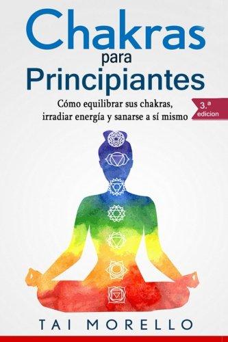 Chakras para Principiantes: Cómo equilibrar sus chakras, irradiar ene